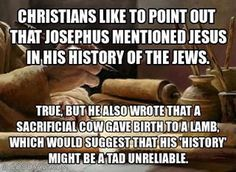 Josephus may have mentioned Jesus, but then, he also wrote about a cow giving birth to a lamb.