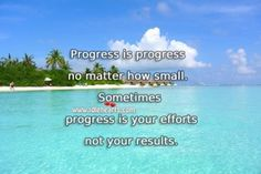 Progress Is Your Efforts Not Your Results.