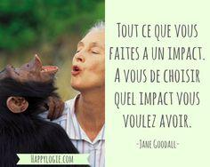 Citation en français -Tout ce que vous faites a un impact. A vous de choisir quel impact vous voulez avoir - Jane Goodall - Réalisation de soi, épanouissement, retour à l'essentiel, créer sa vie, être acteur de sa vie, être soi-même, briller, être soi-même, authenticité