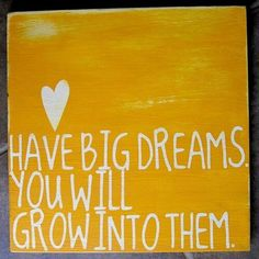 Have big dreams. You will grow into them.