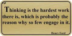 Thinking is the hardest work there is, which is probably the reason why so few engage in it. Henry Ford