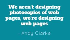 We aren't designing photocopies of web pages, we're designing web pages - Andy Clarke #quotes