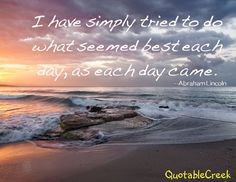 I have simply tried to do what seemed best each day, as each day came. --Abraham Lincoln
