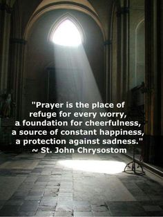 "(via bev) ""Prayer is the place of refuge for ever worry. John Chrysostom /Every Day is a Gift Catholic Quotes, Catholic Prayers, Catholic Saints, Religious Quotes, Spiritual Quotes, Roman Catholic, Holy Mary, John Chrysostom, Saint Quotes"
