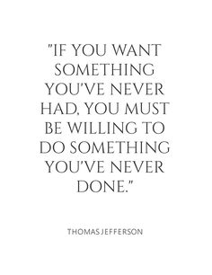 If you want something you've never had, you must be willing to do something you've never done