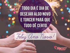 Todo dia é dia de desejar algo novo e torcer para que tudo dê certo. Feliz Ano Novo! #dia #novo #certo #felizanonovo #anonovo