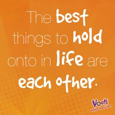 """The best things to hold onto in life are each other"""