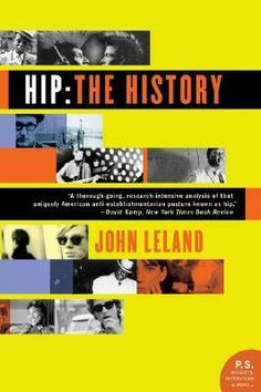 Hip: The History by John Leland (The story of how American pop culture has evolved throughout the 20th to its current position as world cultural touchstone. From sex and music to fashion and commerce, John Leland tracks the arc of ideas as they move from subterranean Bohemia to Madison Avenue and back again. Hip: The History examines how hip has helped shape -- and continues to influence -- America's view of itself, and provides an incisive account of hip's quest for authenticity).