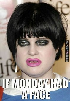 Funny memes If Monday Had A Face...
