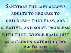 """Sandtray therapy allows adults to regress to children-they play, are creative, and solve problems with their whole brain just as children naturally do."" Amy Flaherty #sandtraytherapy"