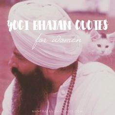 """Yogi Bhajan spent much of his time dedicated to teaching women. Here is a selection of this beautiful wisdom: **** """"You do not understand your features. Your features are not your beautiful nose, your beautiful cheeks, beautiful lips, and so on. These are not your features. Your features are your beautiful behavior, your beautiful character, your beautiful health, your beautiful spirit, your beautiful advice, your beautiful wisdom, your beautiful inspiration."""" """"You have to do first thin..."""