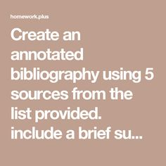 Create an annotated bibliography using 5 sources from the list provided. include a brief summary of the source. The summary should include answers to the following questions: