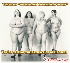 """Naked fat girls, you're not """"changin perceptions of beauty"""". You're testing the patience of boners."""