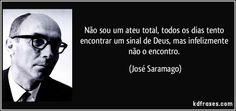 Não sou um ateu total, todos os dias tento encontrar um sinal de Deus, mas infelizmente não o encontro. (José Saramago)