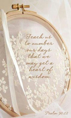 """Teach us to remember our days that we may get a heart of wisdom.""  Psalm 90:12"