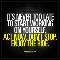 It's never too late to start working on yourself. Act now. Don't stop. Enjoy the ride. - It's NEVER EVER too late to start working on yourself to become healthier, more fit, stronger and better. You're never too old and it's never a bad time to become better. Start right now and don't stop. Keep going and make sure you enjoy the ride! www.gymquotes.co for all our motivational quotes!