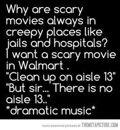 "Why are scary movies always in creepy places like jails and hospitals? I want a scary movie in Walmart. ""Clean up on aisle 13"" ""But sir...There is no aisle 13..."" ""dramatic music"""