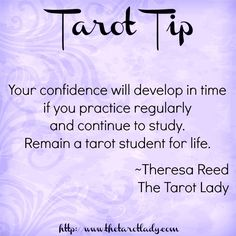 Tarot Tip: Your confidence will develop in time if you practice regularly and continue to study. Remain a tarot student for life. ~Theresa Reed, The Tarot Lady | #Tarot #tarottip