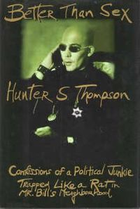 Better Than Sex: Confessions of a Political Junkie is a 1994 book written by American author and journalist Hunter S. Thompson. In Volume IV of The Gonzo Papers series of books,