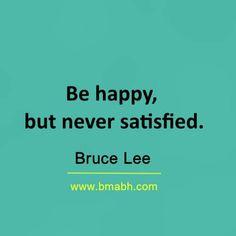 Be happy, but never satisfied  #brucelee #bruceleequotes #kurttasche
