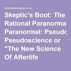 """Skeptic's Boot: The Rational Paranormal: Pseudoscience or """"The New Science Of Afterlife Research."""" A Response to Stafford Betty."""