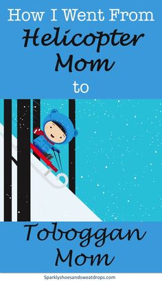 How I Went From Helicopter Mom to Toboggan Mom - Learning To Let Go And Enjoy The Ride