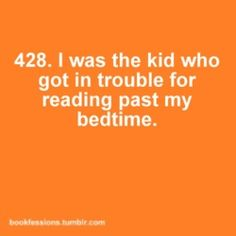 I was definitely the kid that got in trouble reading past my bedtime, every night.