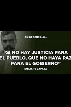If there is no justice for the people, let there be no peace for the government -Emiliano Zapata