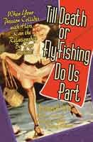 TILL DEATH OR FLY FISHING DO US PARTAN INCONVENIENT TROUT: Fly Fishing & Tying Books  When Your Passion Collides with Hers, Can the Relationship Be Far Behind? A new collection of hilarious essays as much about the ancient pratfalls of the human condition as to whether men prefer blondes or brown trout. 8 B&W; illus; 6x9 inches, 216 pgs.