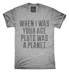 When I Was Your Age Pluto Was A Planet T-Shirt, Hoodie, Tank Top