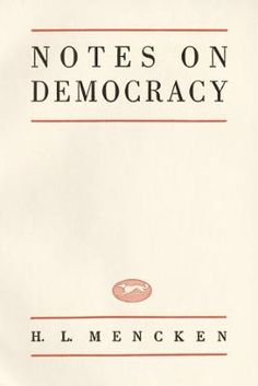 Notes On Democracy by H.L. Mencken, Click to Start Reading eBook, [Democracy] is, perhaps, the most charming form of government ever  devised by man... It is based on