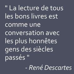 """""""La lecture de tous les bons livres est comme une conversations avec les plus honnêtes gens des siècles passés"""" René Descartes"""