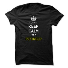 Hi REISINGER, you should not keep calm as you are a REISINGER, for obvious reasons. Get your T-shirt today and let the world know it.
