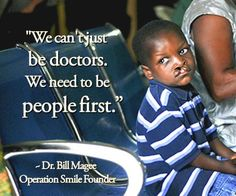 """""""We can't just be doctors. We need to be people first."""" ~Dr. Bill Magee, Operation Smile Founder"""
