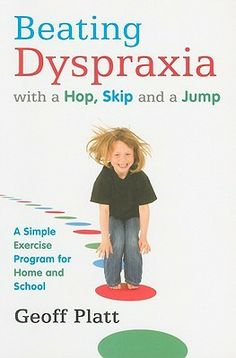 Beating Dyspraxia with a Hop, Skip and a Jump: A Simple Exercise Program for Home and School by Geoff Platt