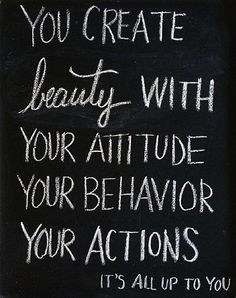 You create beauty with your attitude, your behavior, your actions.  ---I view people by what I see on the inside, not the outside. If you are rude, cruel, self-centered and mean, you are an ugly person. If you care about others, have compassion and put others first, you are beautiful!!