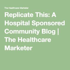 Replicate This: A Hospital Sponsored Community Blog   The Healthcare Marketer