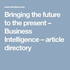Bringing the future to the present – Business Intelligence – article directory Business Intelligence Dashboard, Article Directory, Bring It On, Presents, Articles, Future, Artificial Intelligence, Gifts, Future Tense