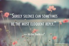 """surely silence can sometimes be the most eloquent."" -ali ibn thalib"