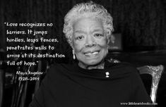 """""""Love recognizes no barriers, it jumps hurdles, leaps fences, penetrates walls to arrive at its destination full of hope."""" Maya Angelou 1928-2014 RIP Maya Angelou"""