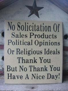No soliciting or canvassing sign.  After this election year and the multiple people at my door everyday wanting to talk.  I will make this sign and hang it outside my front door before the next presidential election year.