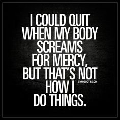 """""""I could quit when my body screams for mercy, but that's not how I do things."""" 