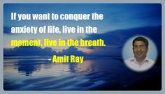 If you want to conquer the anxiety of life, live in the moment, live in the breath.- Amit Ray  -- Meditation quote