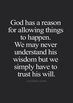 Amen I love You Dear God. God has a reason for allowing things to happen. We may never understand his wisdom but we simply have to trust his will. Inspirational Quotes Faith, Faith Quotes, Wisdom Quotes, True Quotes, Quotes To Live By, Prayer Quotes, Bible Verses Quotes, Scriptures, Religious Quotes