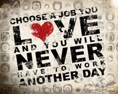 Choose a job you love and you will never have to work another day.