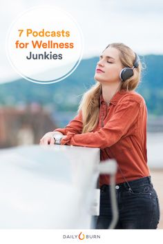 7 Podcasts Wellness Junkies Should Subscribe to ASAP