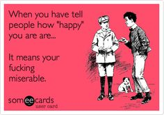 When you have tell people how 'happy' you are are... It means your fucking miserable.