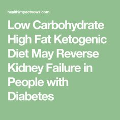 Low Carbohydrate High Fat Ketogenic Diet May Reverse Kidney Failure in People with Diabetes