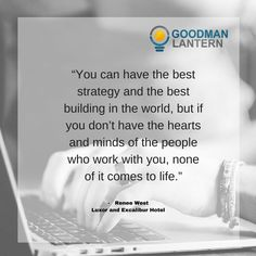 """""""You can have the best strategy and the best building in the world, but if you don't have the hearts and minds of the people who work with you, none of it comes to life."""" Renee West"""