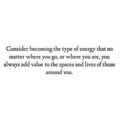 considering becoming the type of energy that no matter where you go, or where you are, you always add value to the spaces and lives of those around you.